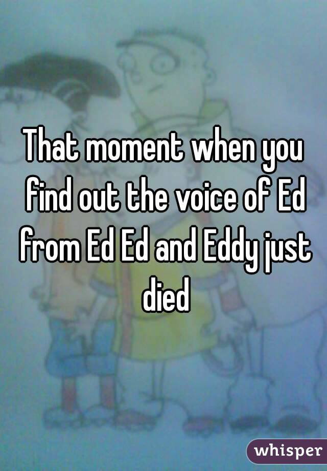 That moment when you find out the voice of Ed from Ed Ed and Eddy just died