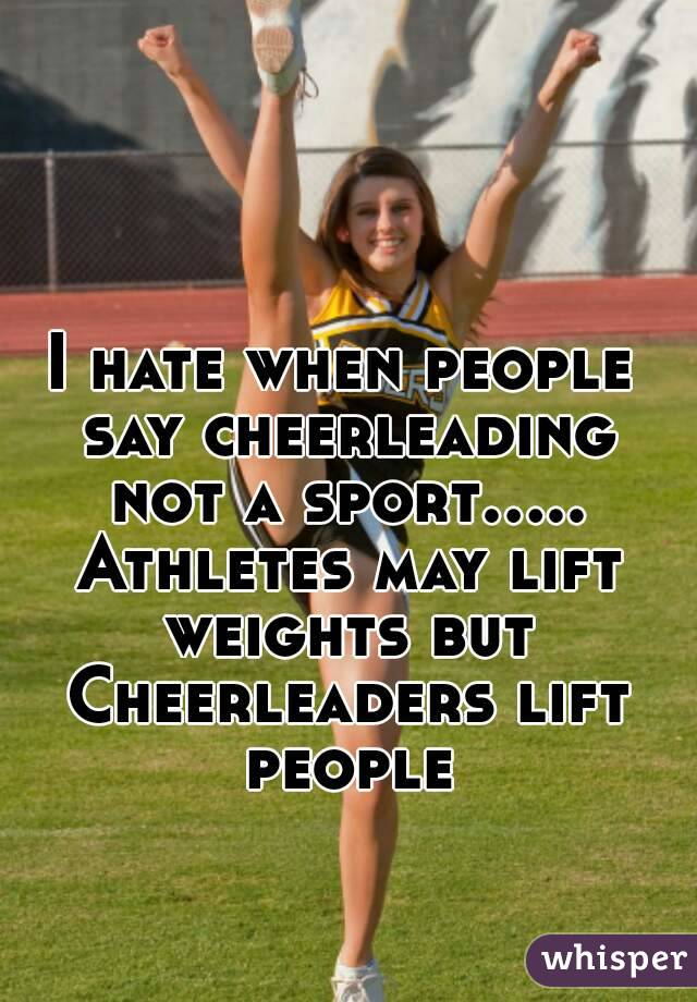 I hate when people say cheerleading not a sport..... Athletes may lift weights but Cheerleaders lift people
