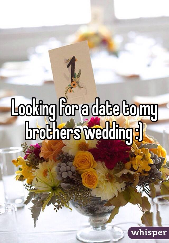 Looking for a date to my brothers wedding :)