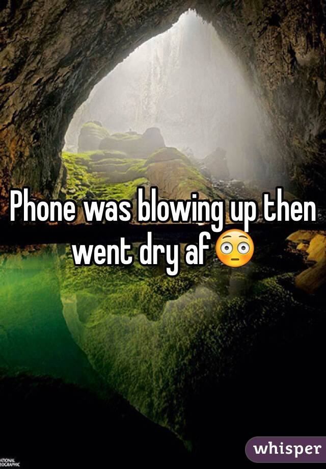 Phone was blowing up then went dry af😳