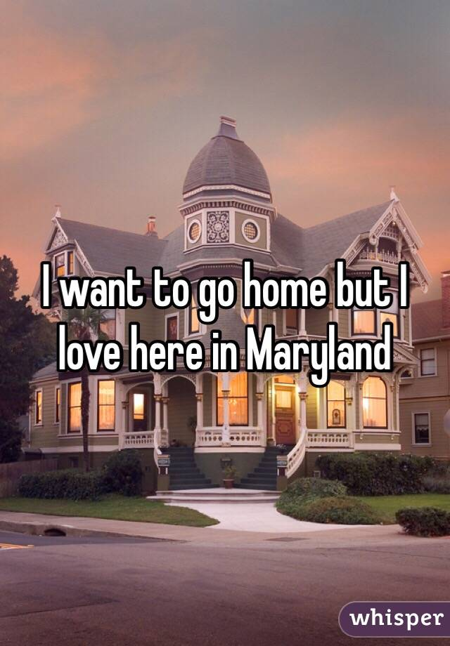 I want to go home but I love here in Maryland