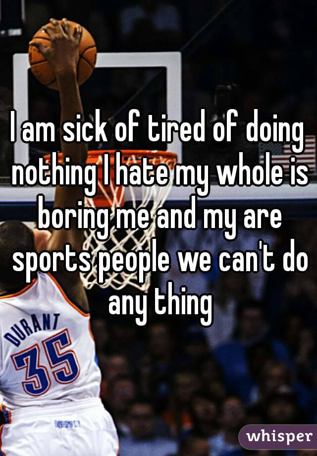 I am sick of tired of doing nothing I hate my whole is boring me and my are sports people we can't do any thing