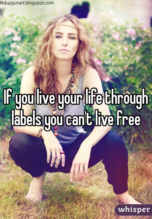 If you live your life through labels you can't live free