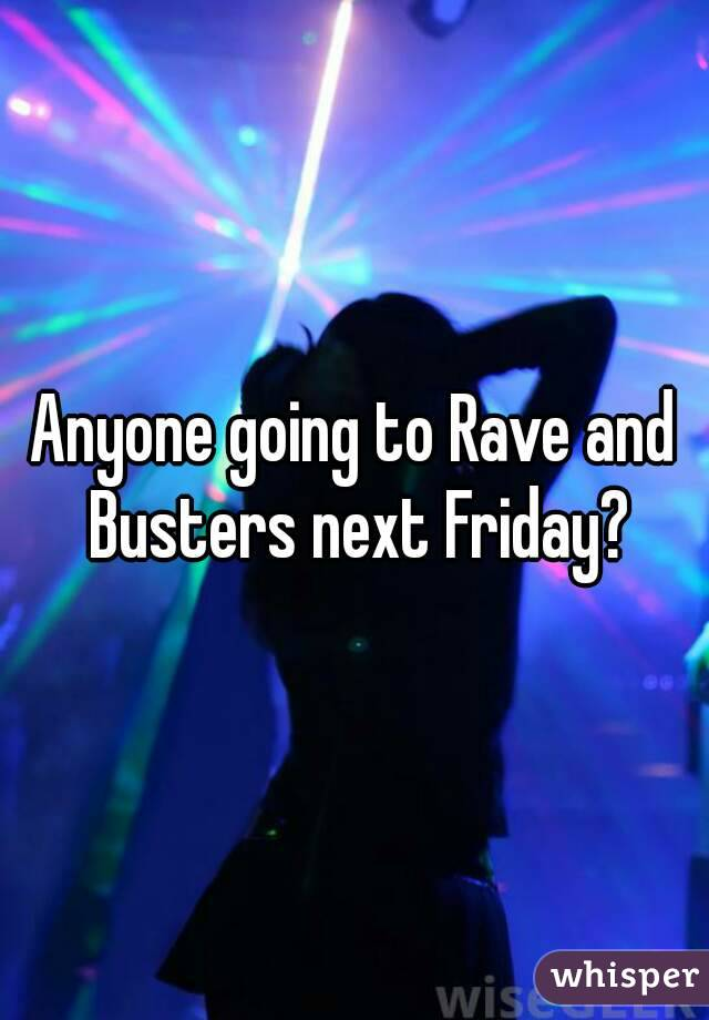 Anyone going to Rave and Busters next Friday?