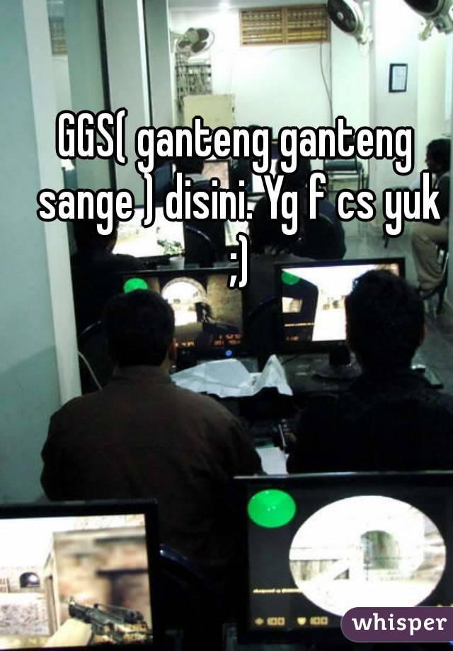 GGS( ganteng ganteng sange ) disini. Yg f cs yuk ;)