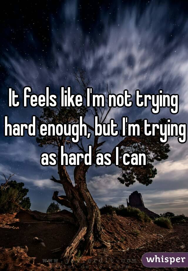 It feels like I'm not trying hard enough, but I'm trying as hard as I can