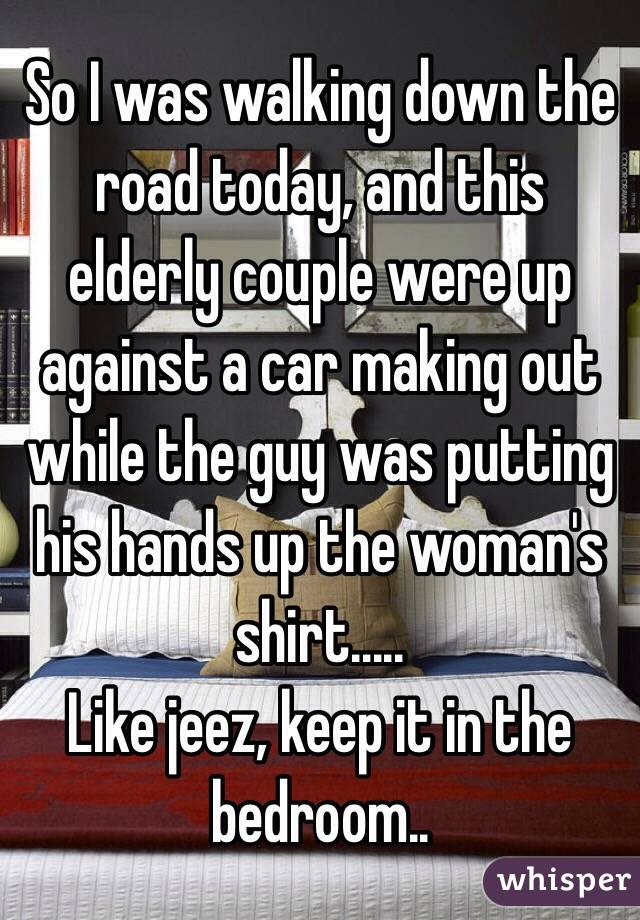 So I was walking down the road today, and this elderly couple were up against a car making out while the guy was putting his hands up the woman's shirt..... Like jeez, keep it in the bedroom..