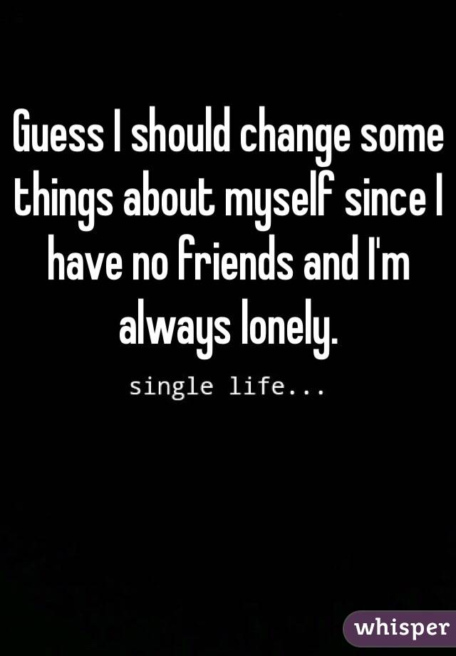 Guess I should change some things about myself since I have no friends and I'm always lonely.
