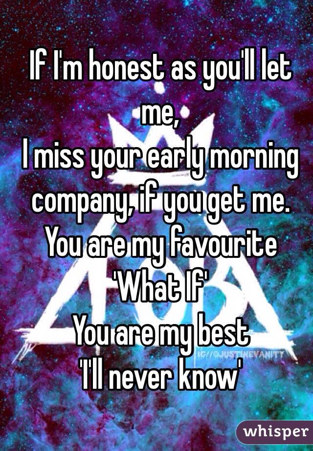 If I'm honest as you'll let me, I miss your early morning company, if you get me. You are my favourite 'What If' You are my best  'I'll never know'