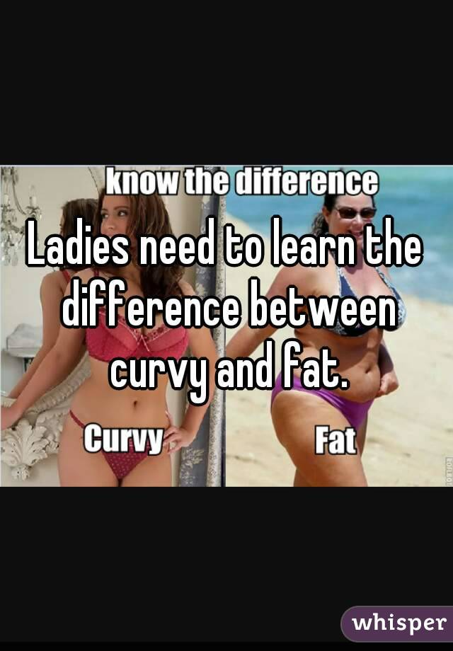 Ladies need to learn the difference between curvy and fat.