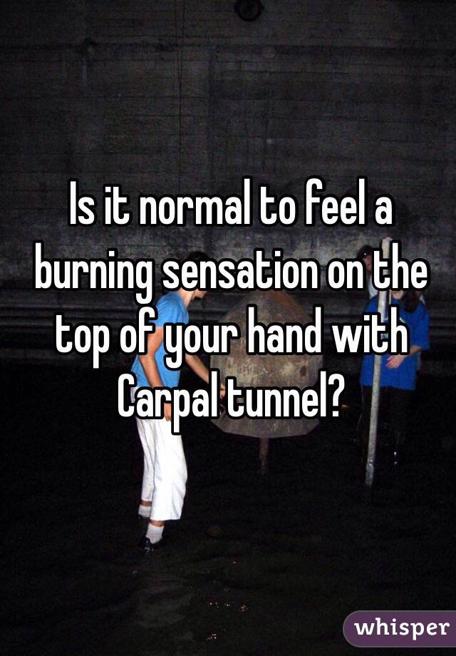 Is it normal to feel a burning sensation on the top of your hand with Carpal tunnel?