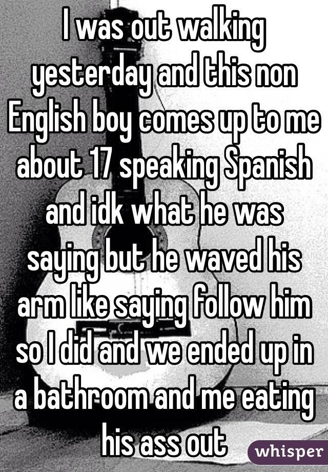 I was out walking yesterday and this non English boy comes up to me about 17 speaking Spanish and idk what he was saying but he waved his arm like saying follow him so I did and we ended up in a bathroom and me eating his ass out