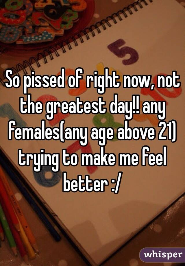 So pissed of right now, not the greatest day!! any females(any age above 21) trying to make me feel better :/