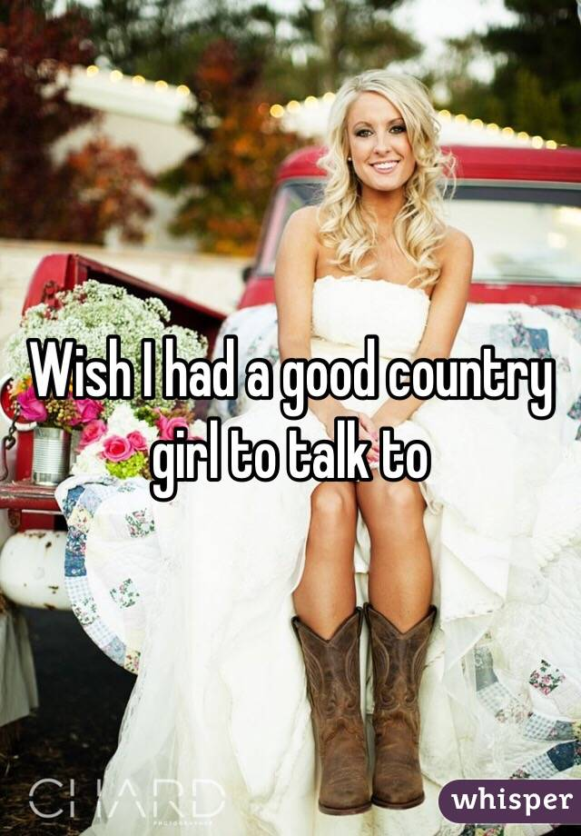 Wish I had a good country girl to talk to