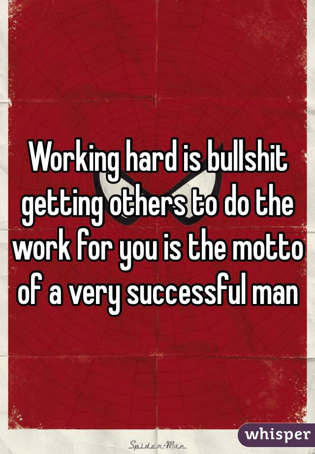 Working hard is bullshit getting others to do the work for you is the motto of a very successful man
