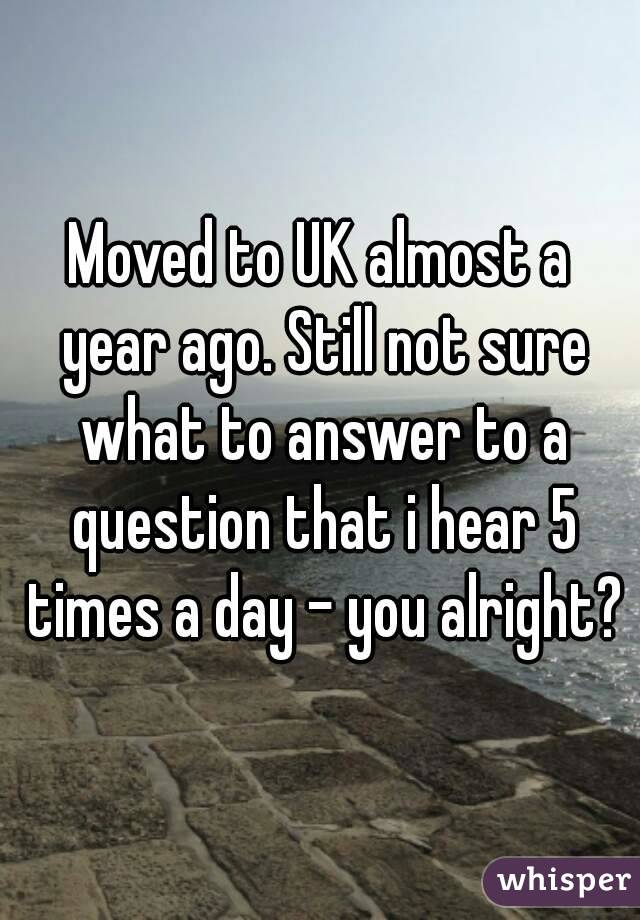 Moved to UK almost a year ago. Still not sure what to answer to a question that i hear 5 times a day - you alright?