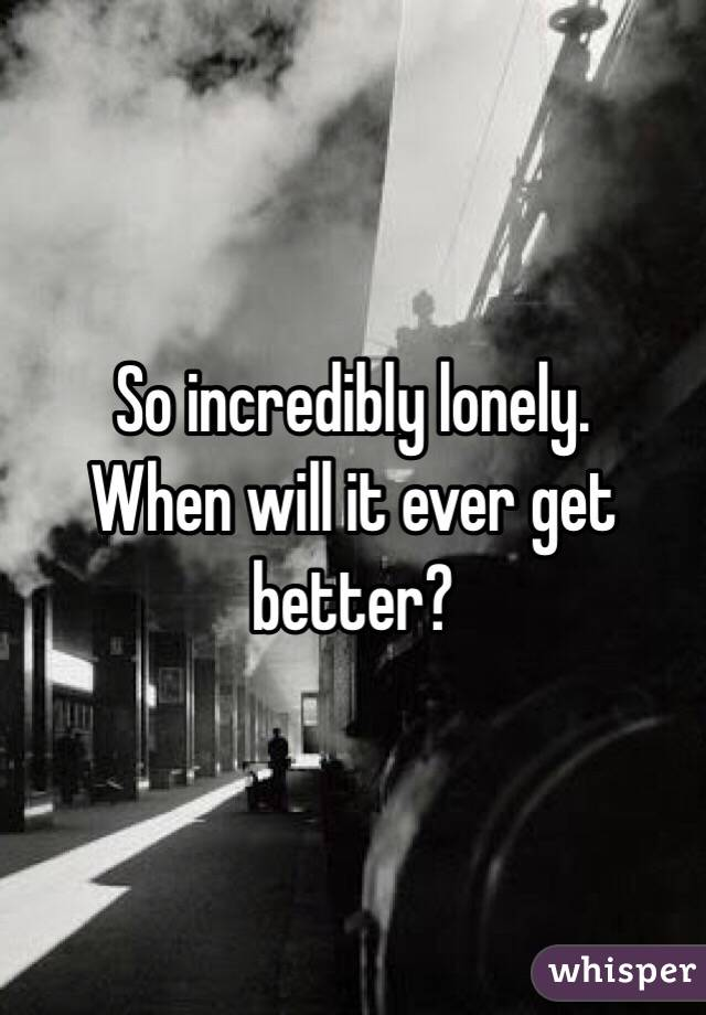 So incredibly lonely.  When will it ever get better?