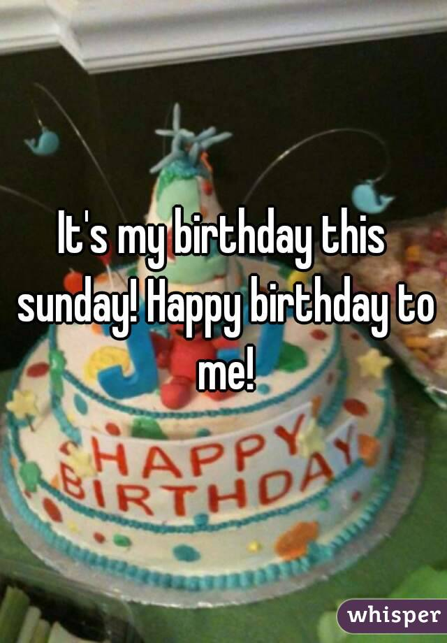 It's my birthday this sunday! Happy birthday to me!