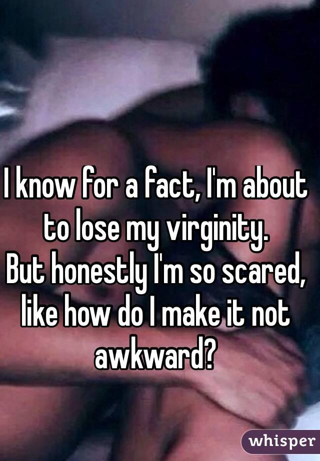 I know for a fact, I'm about to lose my virginity.  But honestly I'm so scared, like how do I make it not awkward?