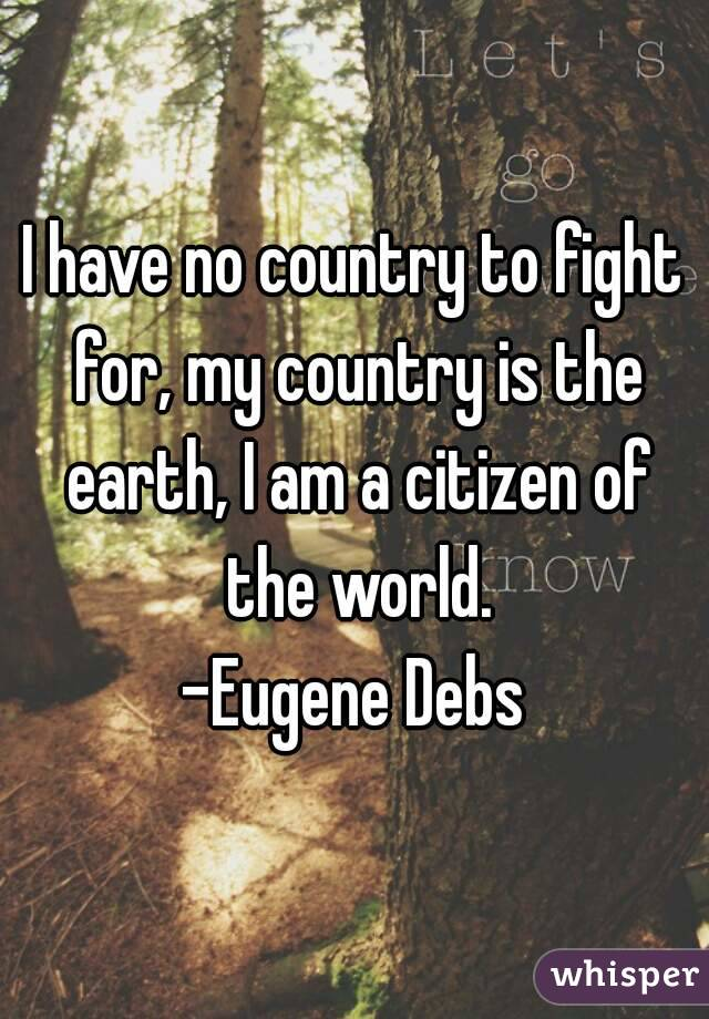 I have no country to fight for, my country is the earth, I am a citizen of the world. -Eugene Debs