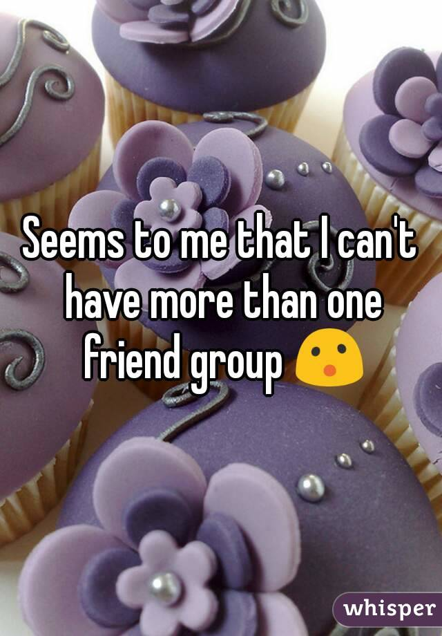 Seems to me that I can't have more than one friend group 😮