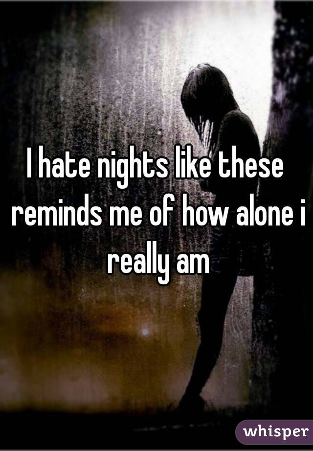 I hate nights like these reminds me of how alone i really am