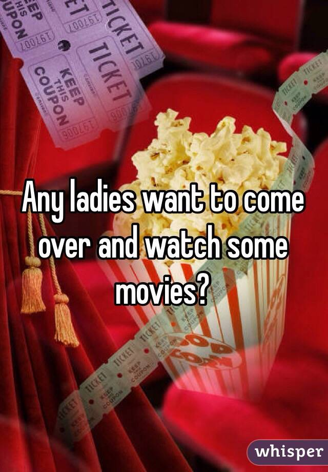 Any ladies want to come over and watch some movies?