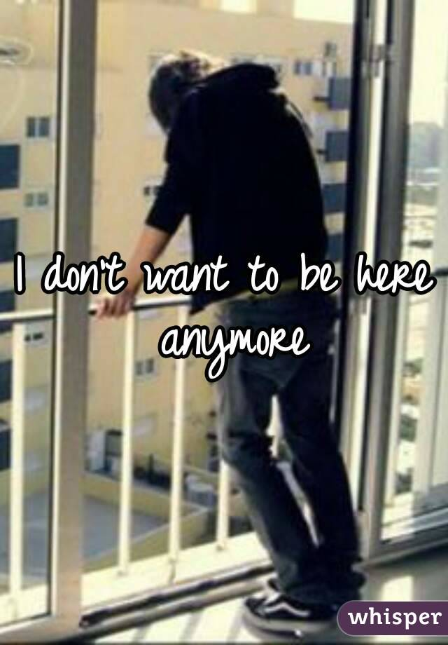 I don't want to be here anymore