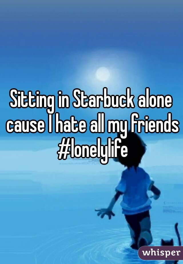 Sitting in Starbuck alone cause I hate all my friends #lonelylife