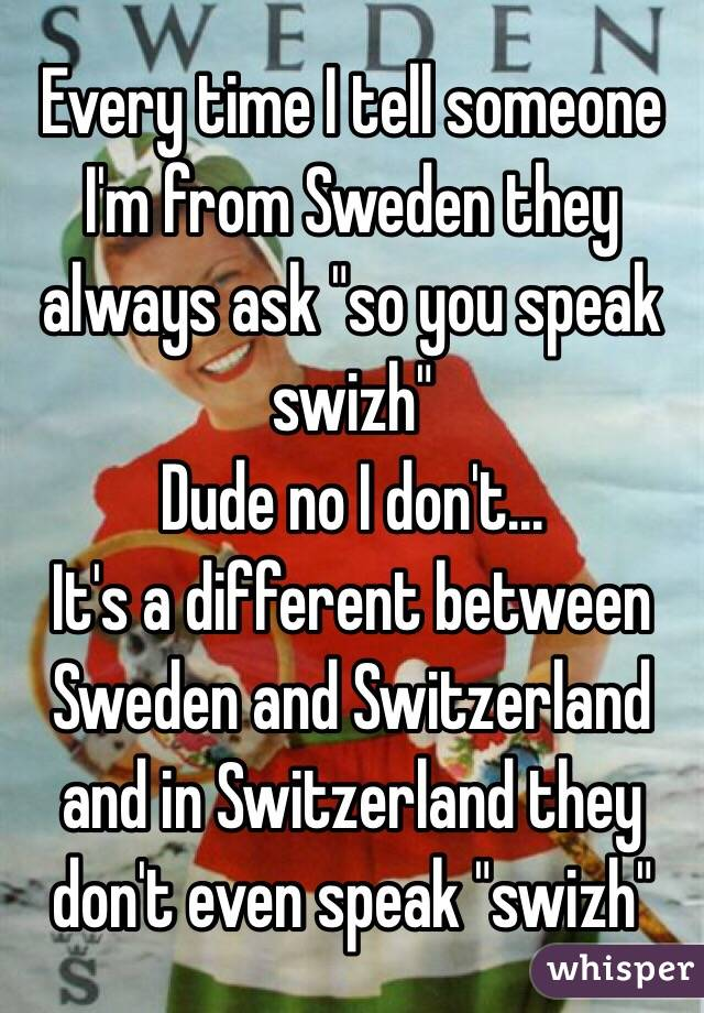 """Every time I tell someone I'm from Sweden they always ask """"so you speak swizh"""" Dude no I don't... It's a different between Sweden and Switzerland and in Switzerland they don't even speak """"swizh"""""""