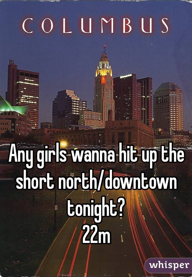 Any girls wanna hit up the short north/downtown tonight? 22m