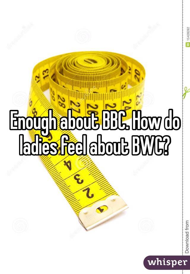 Enough about BBC. How do ladies feel about BWC?