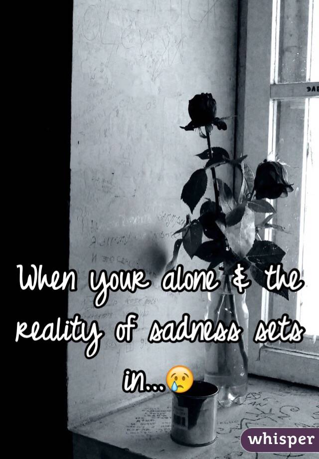 When your alone & the reality of sadness sets in...😢