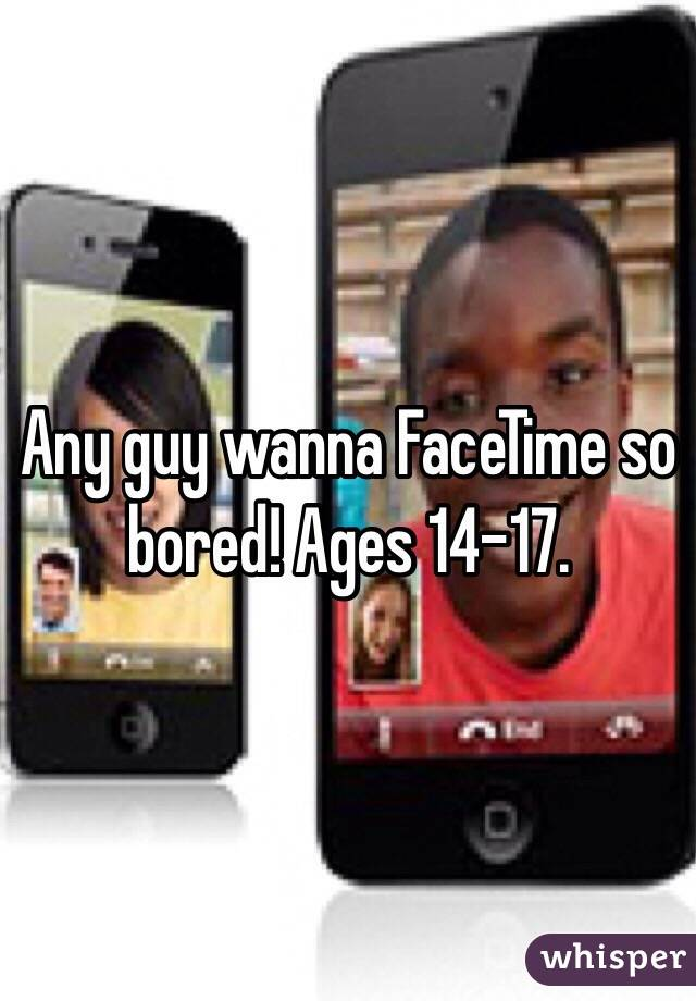 Any guy wanna FaceTime so bored! Ages 14-17.