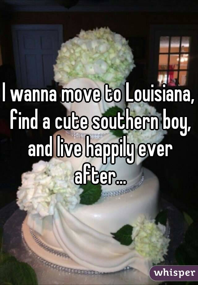 I wanna move to Louisiana, find a cute southern boy, and live happily ever after...