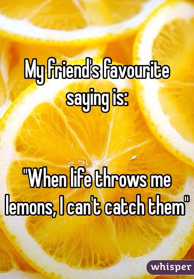 "My friend's favourite saying is:    ""When life throws me lemons, I can't catch them"""
