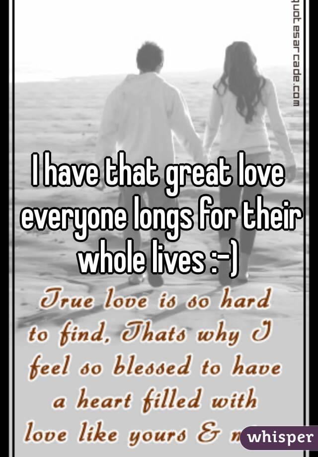 I have that great love everyone longs for their whole lives :-)