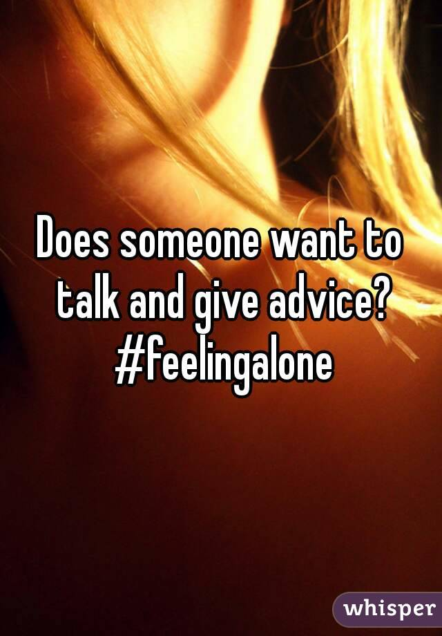 Does someone want to talk and give advice? #feelingalone