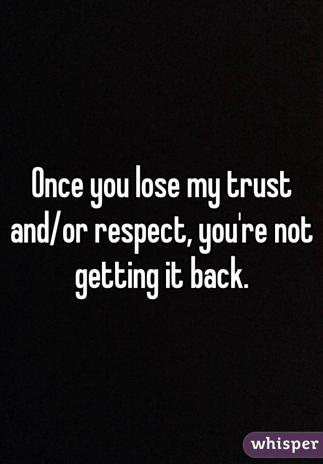 Once you lose my trust and/or respect, you're not getting it back.