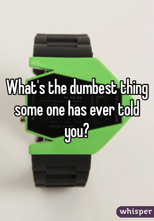 What's the dumbest thing some one has ever told you?