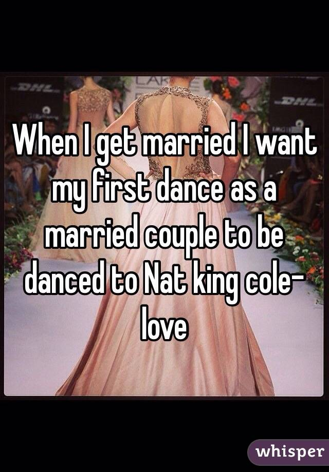 When I get married I want my first dance as a married couple to be danced to Nat king cole-love