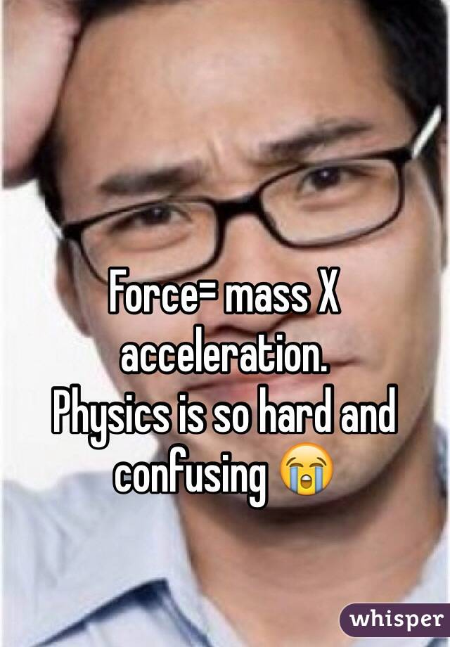 Force= mass X acceleration.  Physics is so hard and confusing 😭