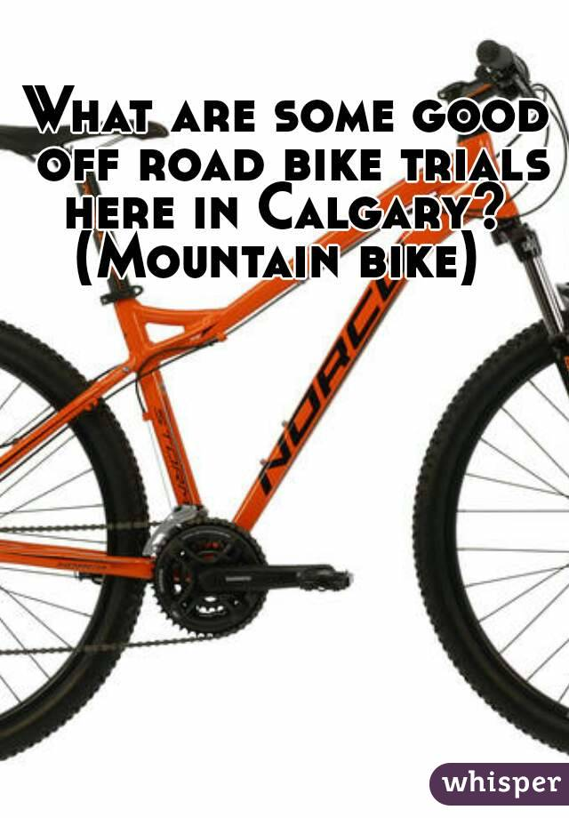 What are some good off road bike trials here in Calgary?  (Mountain bike)