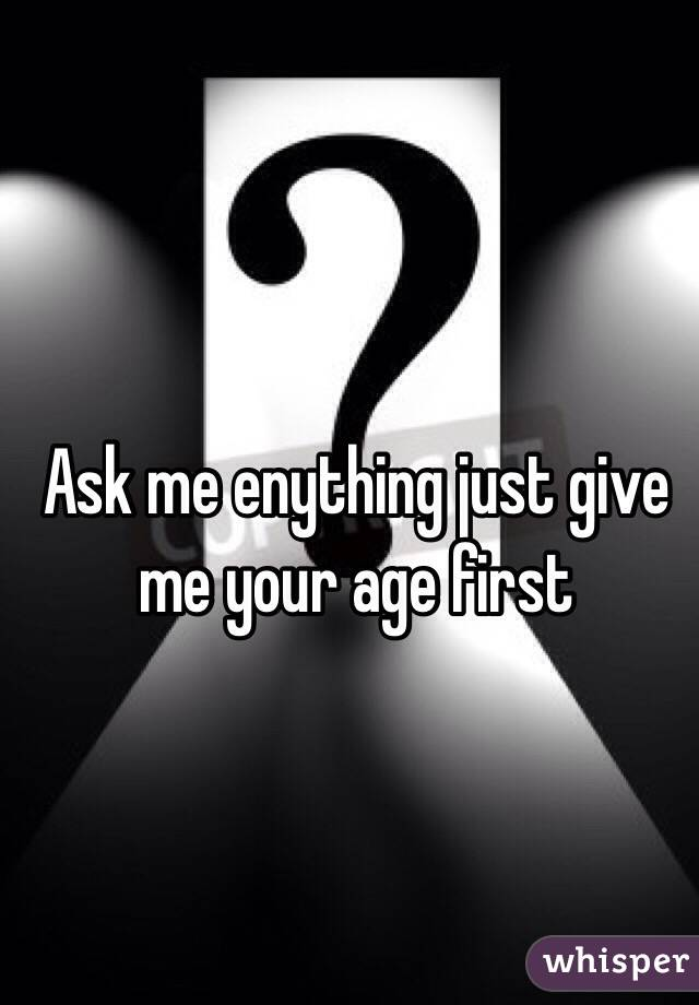Ask me enything just give me your age first
