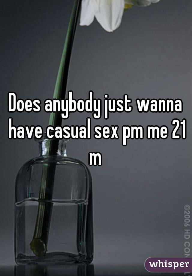 Does anybody just wanna have casual sex pm me 21 m