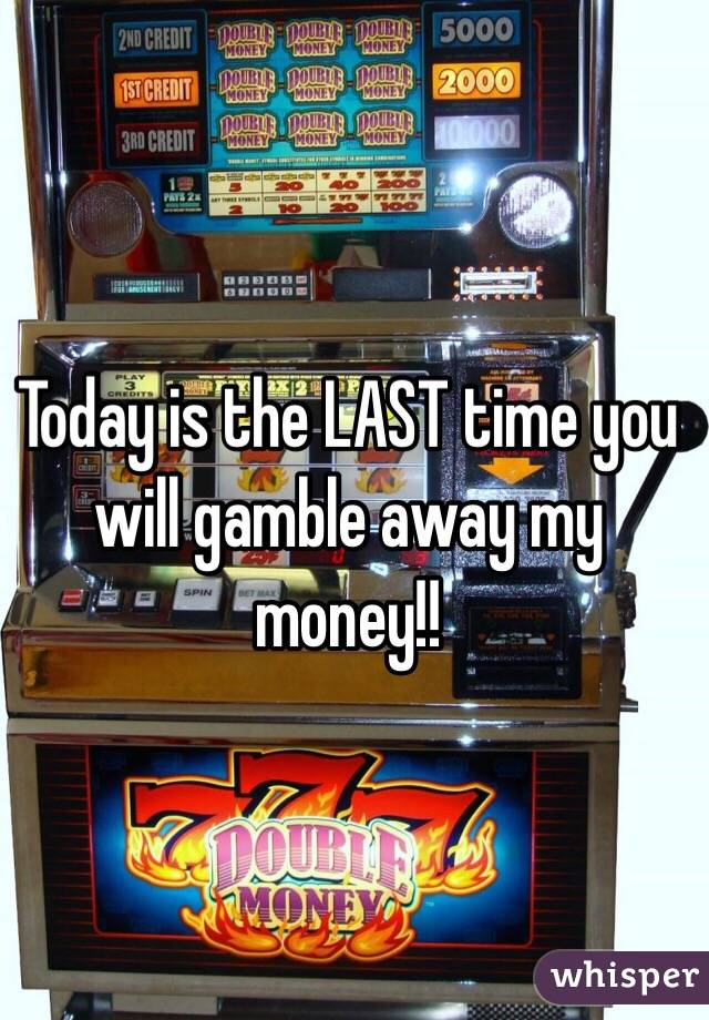 Today is the LAST time you will gamble away my money!!