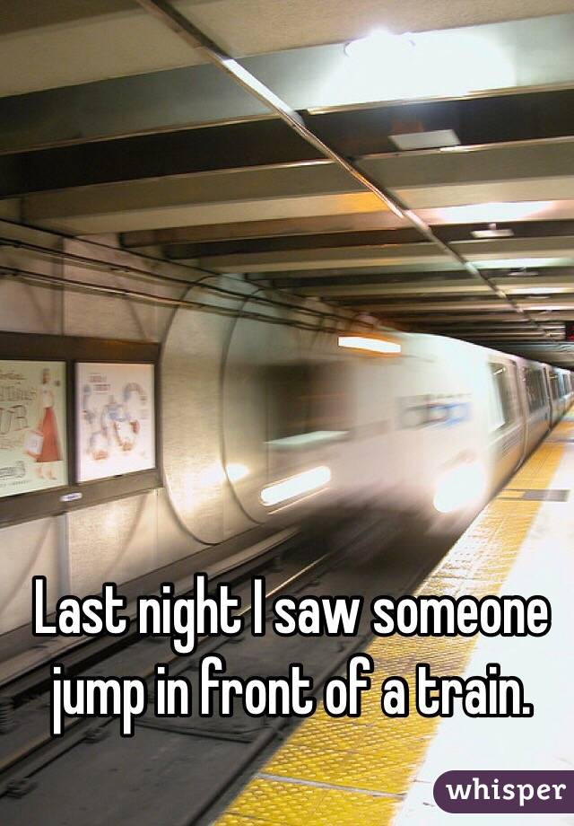 Last night I saw someone jump in front of a train.
