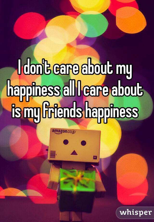 I don't care about my happiness all I care about is my friends happiness