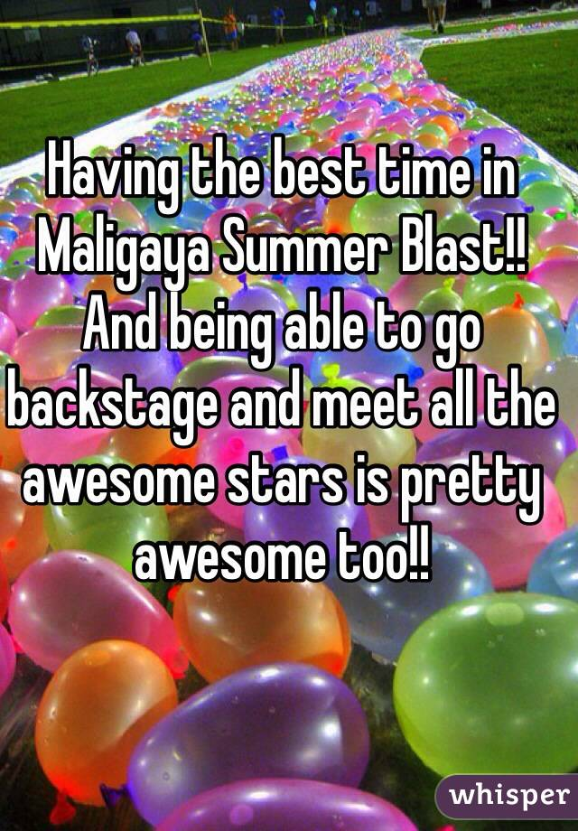 Having the best time in Maligaya Summer Blast!! And being able to go backstage and meet all the awesome stars is pretty awesome too!!