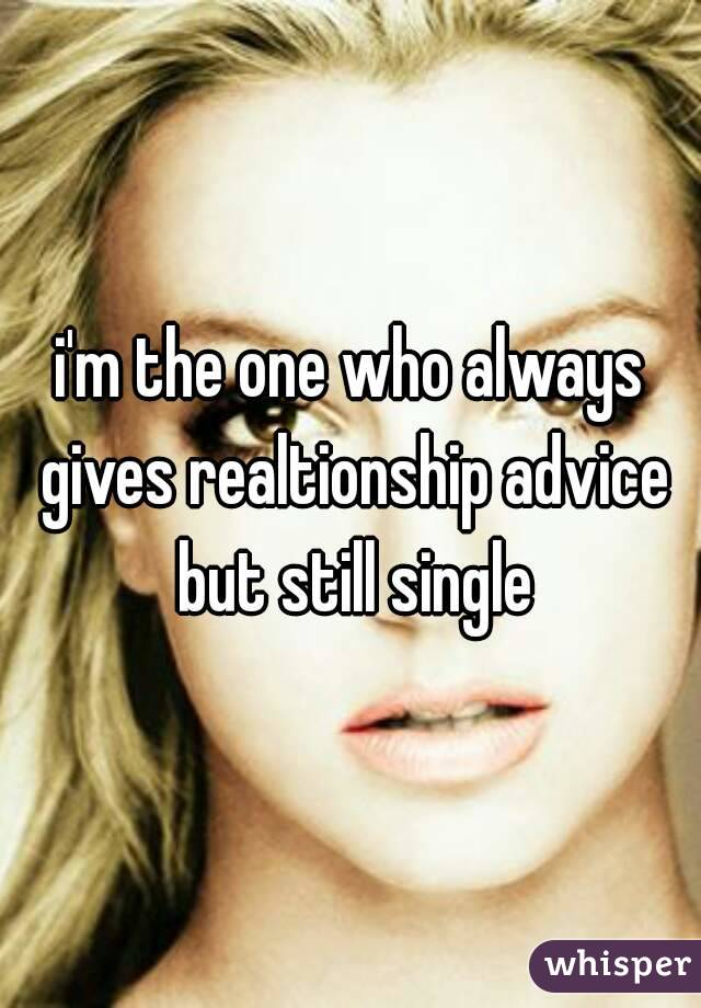 i'm the one who always gives realtionship advice but still single